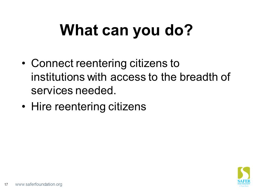 www.saferfoundation.org 17 What can you do? Connect reentering citizens to institutions with access to the breadth of services needed. Hire reentering