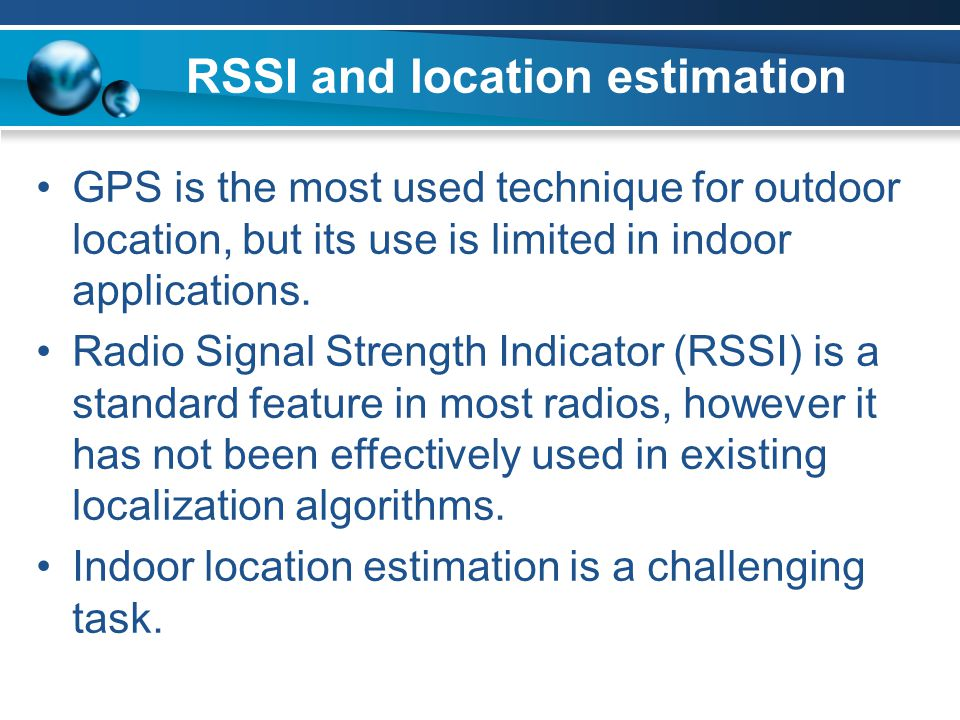 RSSI and location estimation GPS is the most used technique for outdoor location, but its use is limited in indoor applications. Radio Signal Strength
