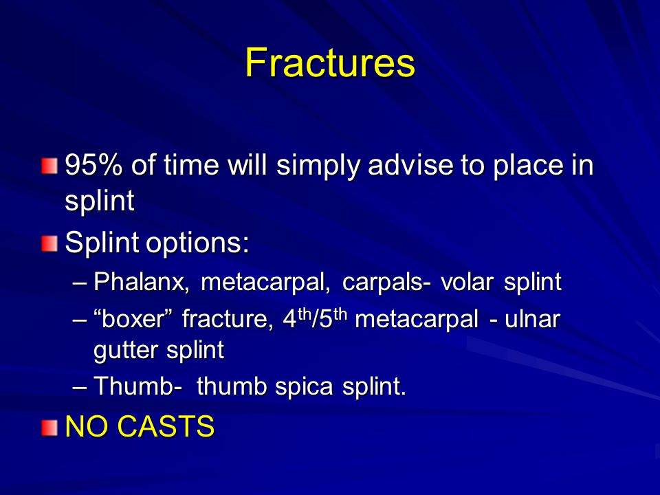 Fractures 95% of time will simply advise to place in splint Splint options: –Phalanx, metacarpal, carpals- volar splint – boxer fracture, 4 th /5 th metacarpal - ulnar gutter splint –Thumb- thumb spica splint.