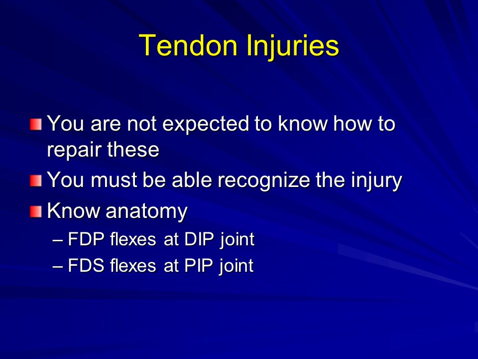 Tendon Injuries You are not expected to know how to repair these You must be able recognize the injury Know anatomy –FDP flexes at DIP joint –FDS flexes at PIP joint