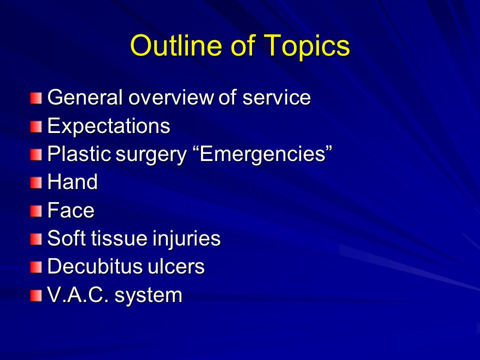 "Outline of Topics General overview of service Expectations Plastic surgery ""Emergencies"" HandFace Soft tissue injuries Decubitus ulcers V.A.C. system"