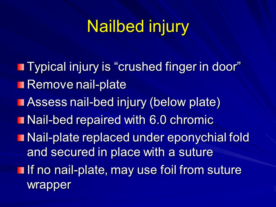 Nailbed injury Typical injury is crushed finger in door Remove nail-plate Assess nail-bed injury (below plate) Nail-bed repaired with 6.0 chromic Nail-plate replaced under eponychial fold and secured in place with a suture If no nail-plate, may use foil from suture wrapper