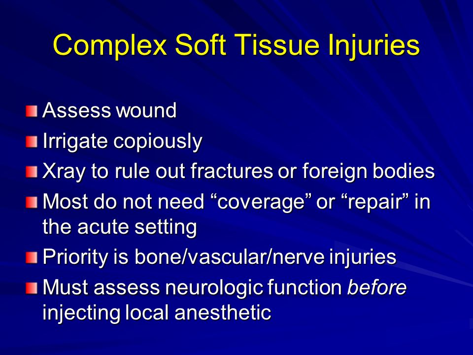 Complex Soft Tissue Injuries Assess wound Irrigate copiously Xray to rule out fractures or foreign bodies Most do not need coverage or repair in the acute setting Priority is bone/vascular/nerve injuries Must assess neurologic function before injecting local anesthetic