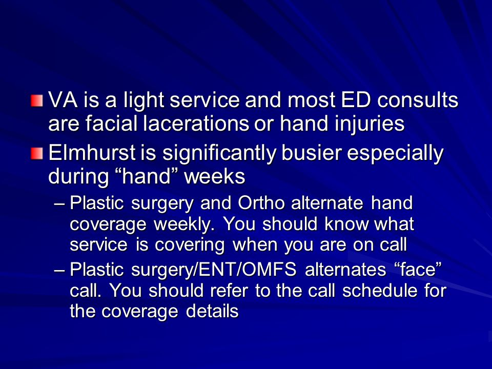 "VA is a light service and most ED consults are facial lacerations or hand injuries Elmhurst is significantly busier especially during ""hand"" weeks –Pl"