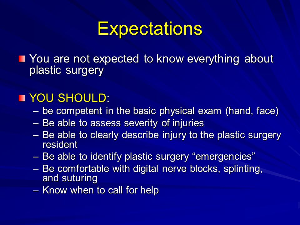 Expectations You are not expected to know everything about plastic surgery YOU SHOULD: –be competent in the basic physical exam (hand, face) –Be able to assess severity of injuries –Be able to clearly describe injury to the plastic surgery resident –Be able to identify plastic surgery emergencies –Be comfortable with digital nerve blocks, splinting, and suturing –Know when to call for help
