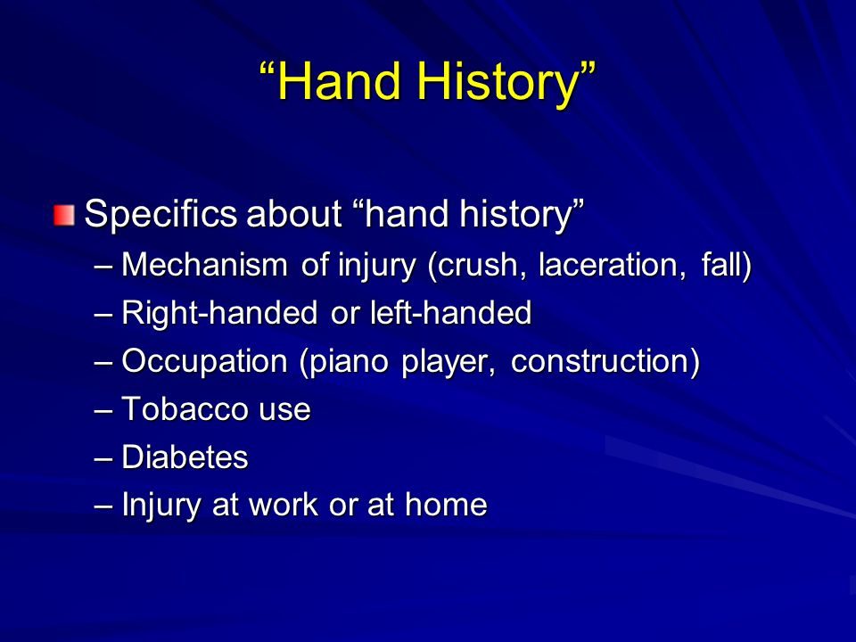 """Hand History"" Specifics about ""hand history"" –Mechanism of injury (crush, laceration, fall) –Right-handed or left-handed –Occupation (piano player, c"