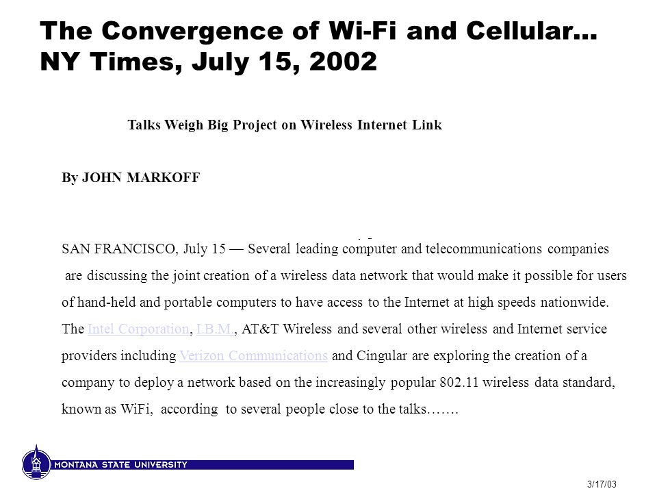 3/17/03 Talks Weigh Big Project on Wireless Internet Link By JOHN MARKOFF SAN FRANCISCO, July 15 — Several leading computer and telecommunications companies are discussing the joint creation of a wireless data network that would make it possible for users of hand-held and portable computers to have access to the Internet at high speeds nationwide.