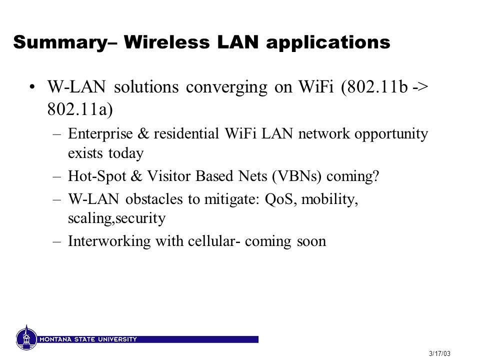 3/17/03 Summary– Wireless LAN applications W-LAN solutions converging on WiFi (802.11b -> 802.11a) –Enterprise & residential WiFi LAN network opportun