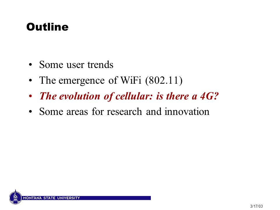 3/17/03 Outline Some user trends The emergence of WiFi (802.11) The evolution of cellular: is there a 4G.