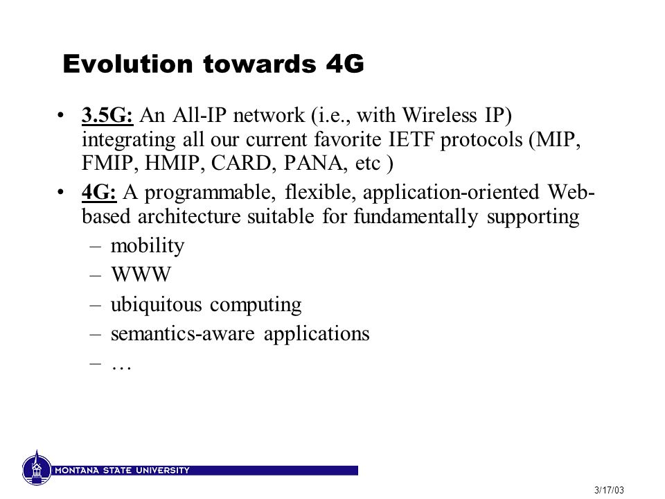 3/17/03 Evolution towards 4G 3.5G: An All-IP network (i.e., with Wireless IP) integrating all our current favorite IETF protocols (MIP, FMIP, HMIP, CARD, PANA, etc ) 4G: A programmable, flexible, application-oriented Web- based architecture suitable for fundamentally supporting –mobility –WWW –ubiquitous computing –semantics-aware applications –…