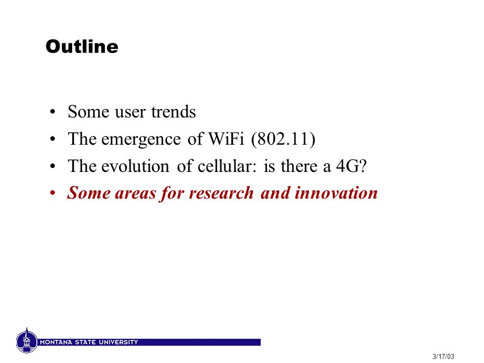 3/17/03 Outline Some user trends The emergence of WiFi (802.11) The evolution of cellular: is there a 4G? Some areas for research and innovation