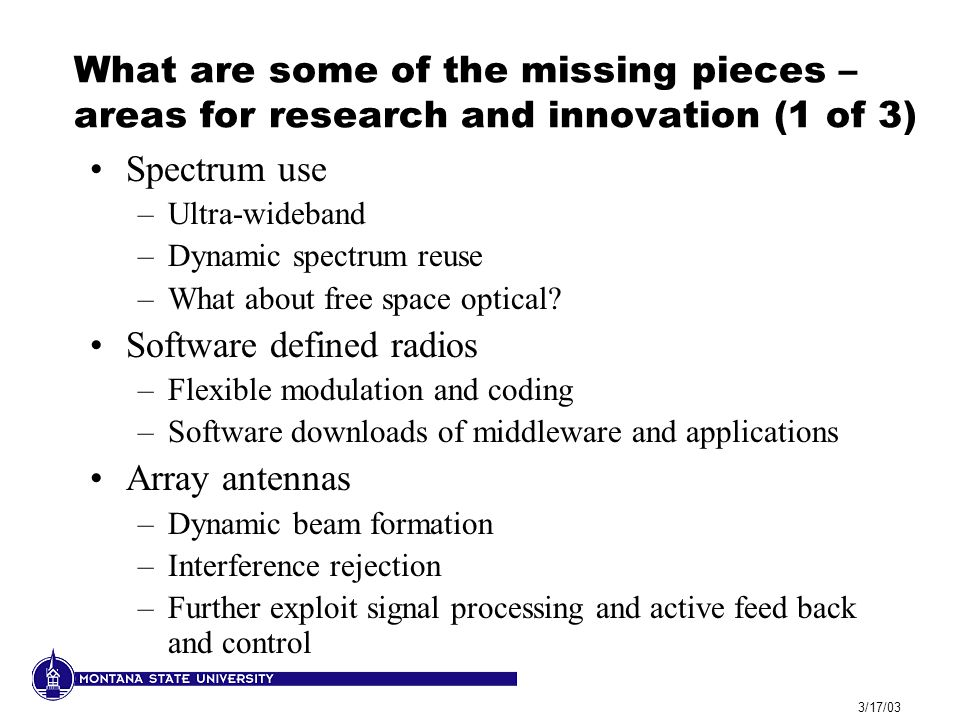 3/17/03 What are some of the missing pieces – areas for research and innovation (1 of 3) Spectrum use –Ultra-wideband –Dynamic spectrum reuse –What ab