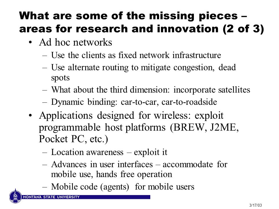 3/17/03 What are some of the missing pieces – areas for research and innovation (2 of 3) Ad hoc networks –Use the clients as fixed network infrastruct