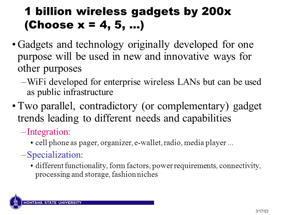 3/17/03 1 billion wireless gadgets by 200x (Choose x = 4, 5,...) Gadgets and technology originally developed for one purpose will be used in new and innovative ways for other purposes –WiFi developed for enterprise wireless LANs but can be used as public infrastructure Two parallel, contradictory (or complementary) gadget trends leading to different needs and capabilities –Integration: cell phone as pager, organizer, e-wallet, radio, media player...