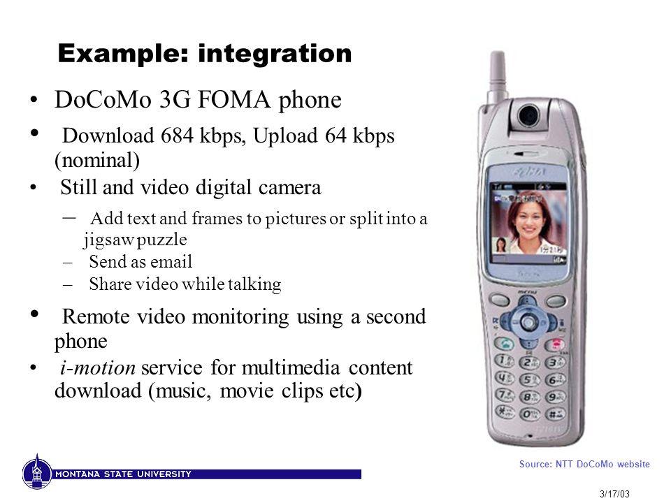 3/17/03 Example: integration DoCoMo 3G FOMA phone Download 684 kbps, Upload 64 kbps (nominal) Still and video digital camera – Add text and frames to