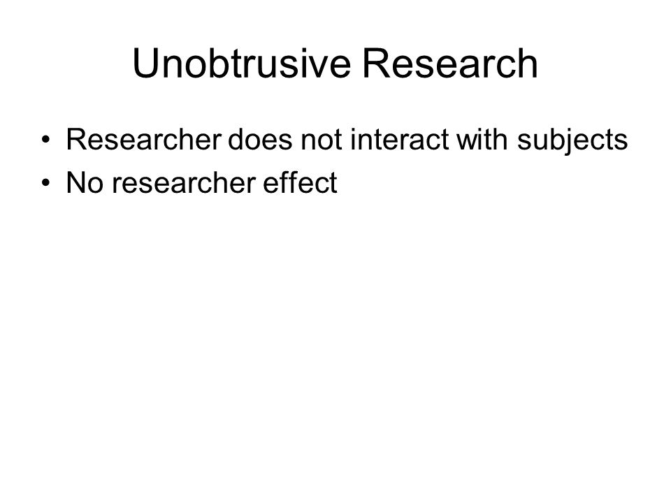 Unobtrusive Research Researcher does not interact with subjects No researcher effect