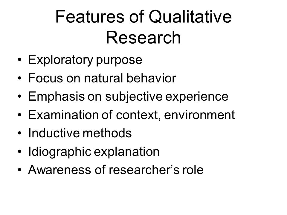 Features of Qualitative Research Exploratory purpose Focus on natural behavior Emphasis on subjective experience Examination of context, environment Inductive methods Idiographic explanation Awareness of researcher's role