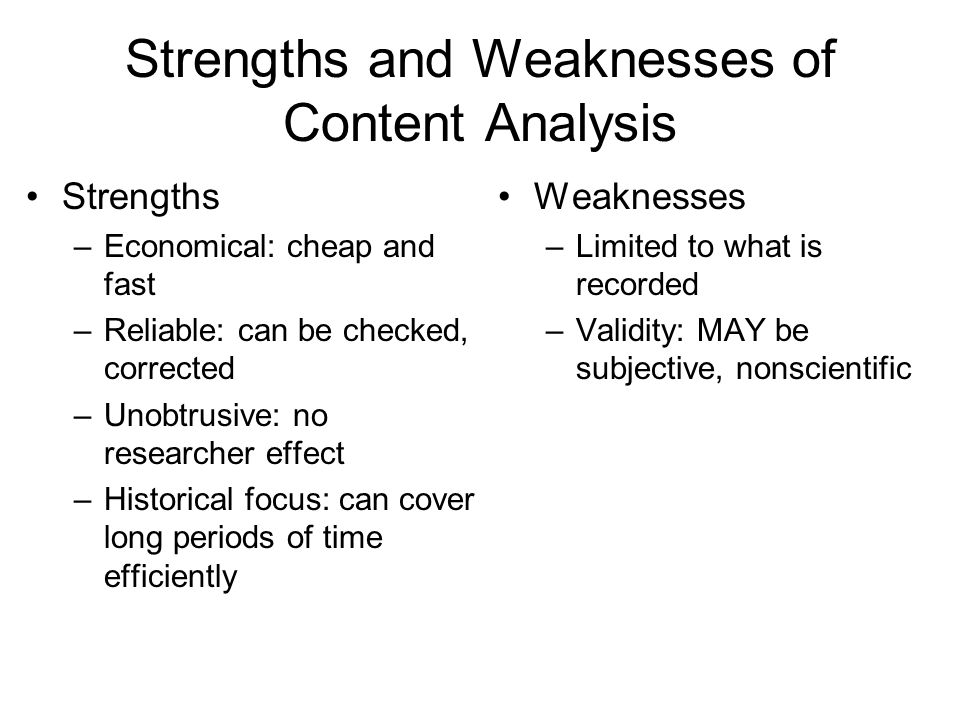 Strengths and Weaknesses of Content Analysis Strengths –Economical: cheap and fast –Reliable: can be checked, corrected –Unobtrusive: no researcher effect –Historical focus: can cover long periods of time efficiently Weaknesses –Limited to what is recorded –Validity: MAY be subjective, nonscientific