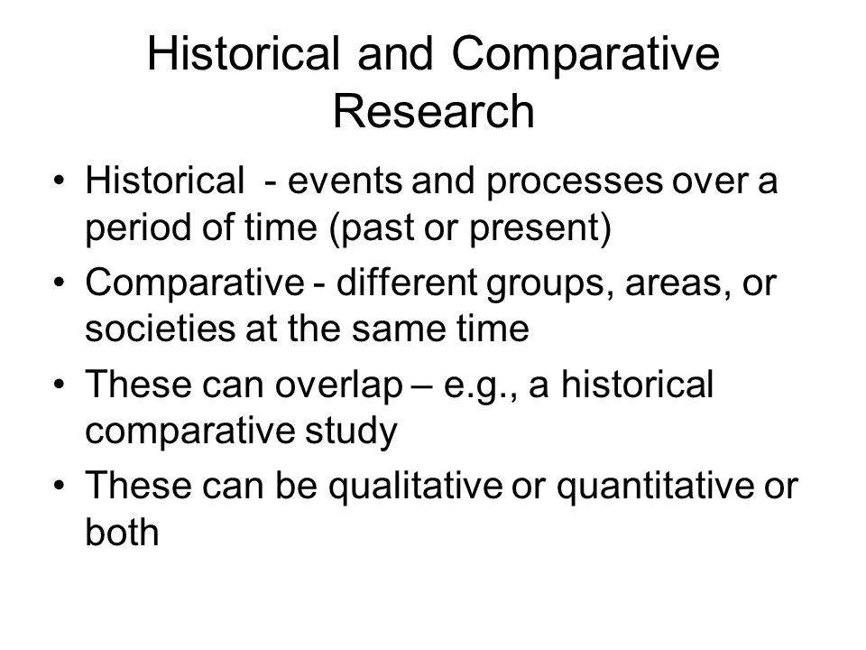 Historical and Comparative Research Historical - events and processes over a period of time (past or present) Comparative - different groups, areas, or societies at the same time These can overlap – e.g., a historical comparative study These can be qualitative or quantitative or both