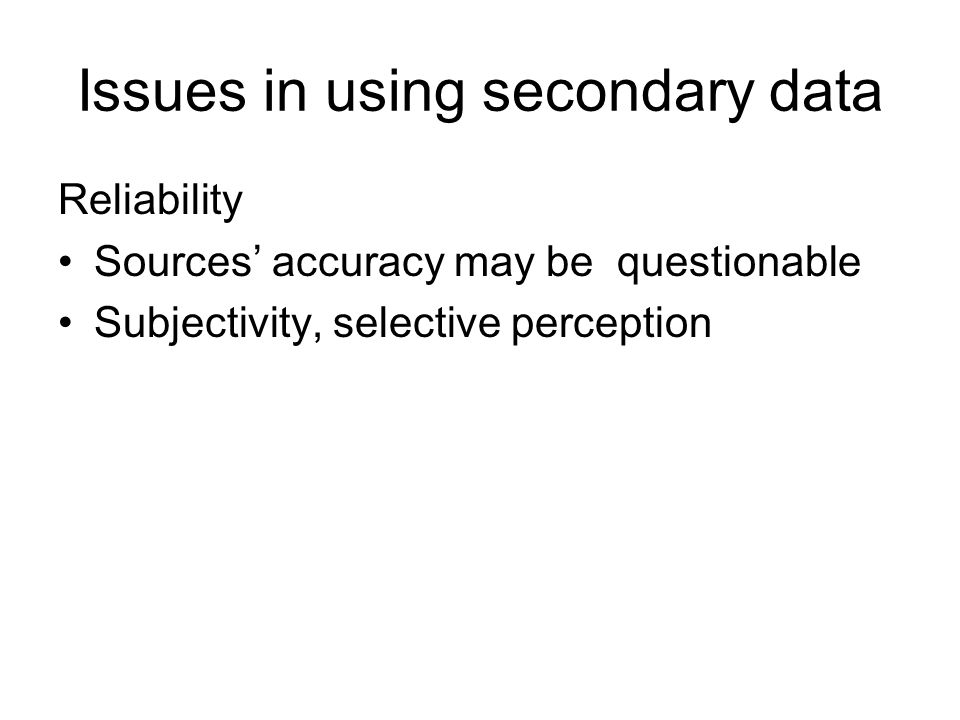 Issues in using secondary data Reliability Sources' accuracy may be questionable Subjectivity, selective perception
