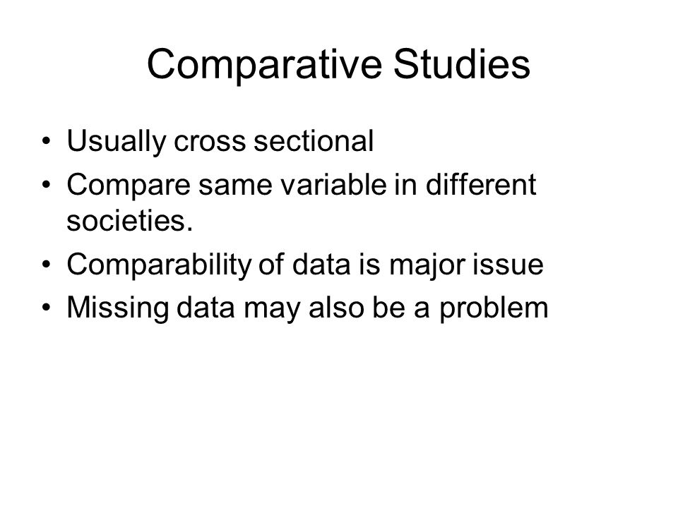 Comparative Studies Usually cross sectional Compare same variable in different societies.