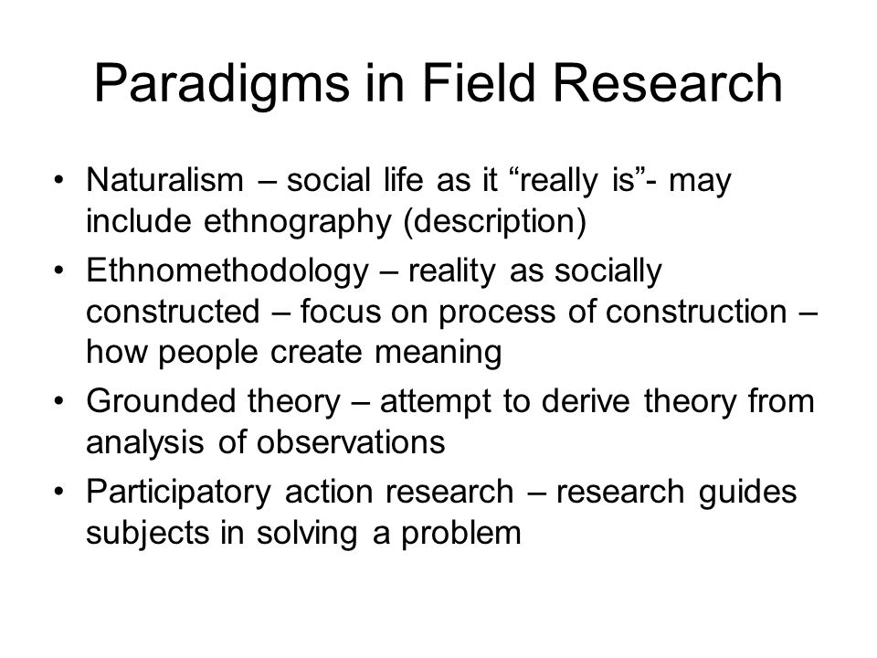 Paradigms in Field Research Naturalism – social life as it really is - may include ethnography (description) Ethnomethodology – reality as socially constructed – focus on process of construction – how people create meaning Grounded theory – attempt to derive theory from analysis of observations Participatory action research – research guides subjects in solving a problem