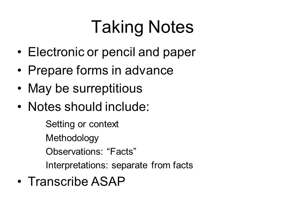 Taking Notes Electronic or pencil and paper Prepare forms in advance May be surreptitious Notes should include: Setting or context Methodology Observations: Facts Interpretations: separate from facts Transcribe ASAP