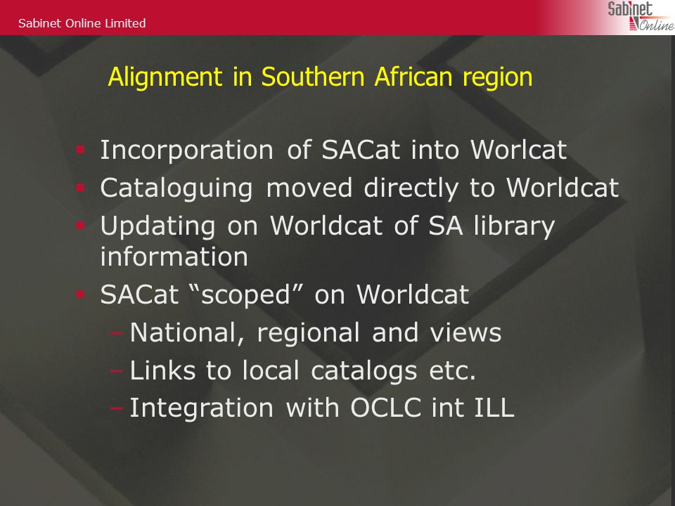 Sabinet Online Limited Alignment in Southern African region  Incorporation of SACat into Worlcat  Cataloguing moved directly to Worldcat  Updating on Worldcat of SA library information  SACat scoped on Worldcat –National, regional and views –Links to local catalogs etc.
