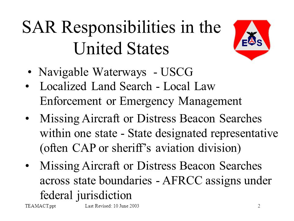 2TEAMACT.ppt Last Revised: 10 June 2003 SAR Responsibilities in the United States Navigable Waterways - USCG Localized Land Search - Local Law Enforcement or Emergency Management Missing Aircraft or Distress Beacon Searches within one state - State designated representative (often CAP or sheriff's aviation division) Missing Aircraft or Distress Beacon Searches across state boundaries - AFRCC assigns under federal jurisdiction