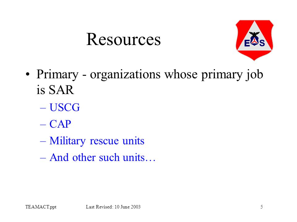 5TEAMACT.ppt Last Revised: 10 June 2003 Resources Primary - organizations whose primary job is SAR –USCG –CAP –Military rescue units –And other such units…