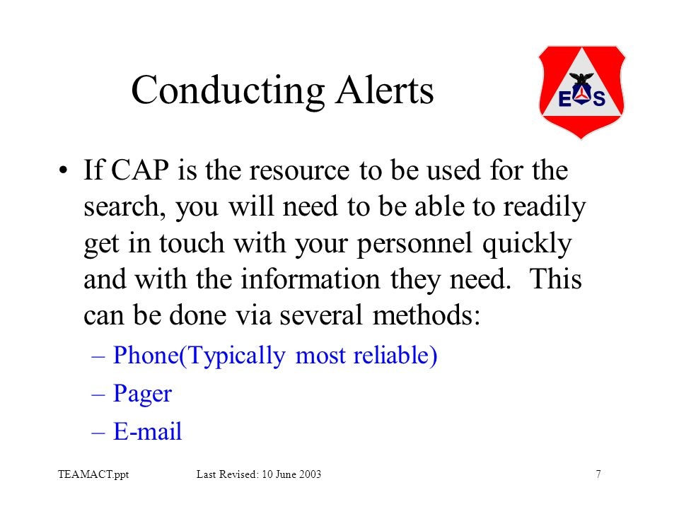 7TEAMACT.ppt Last Revised: 10 June 2003 Conducting Alerts If CAP is the resource to be used for the search, you will need to be able to readily get in touch with your personnel quickly and with the information they need.