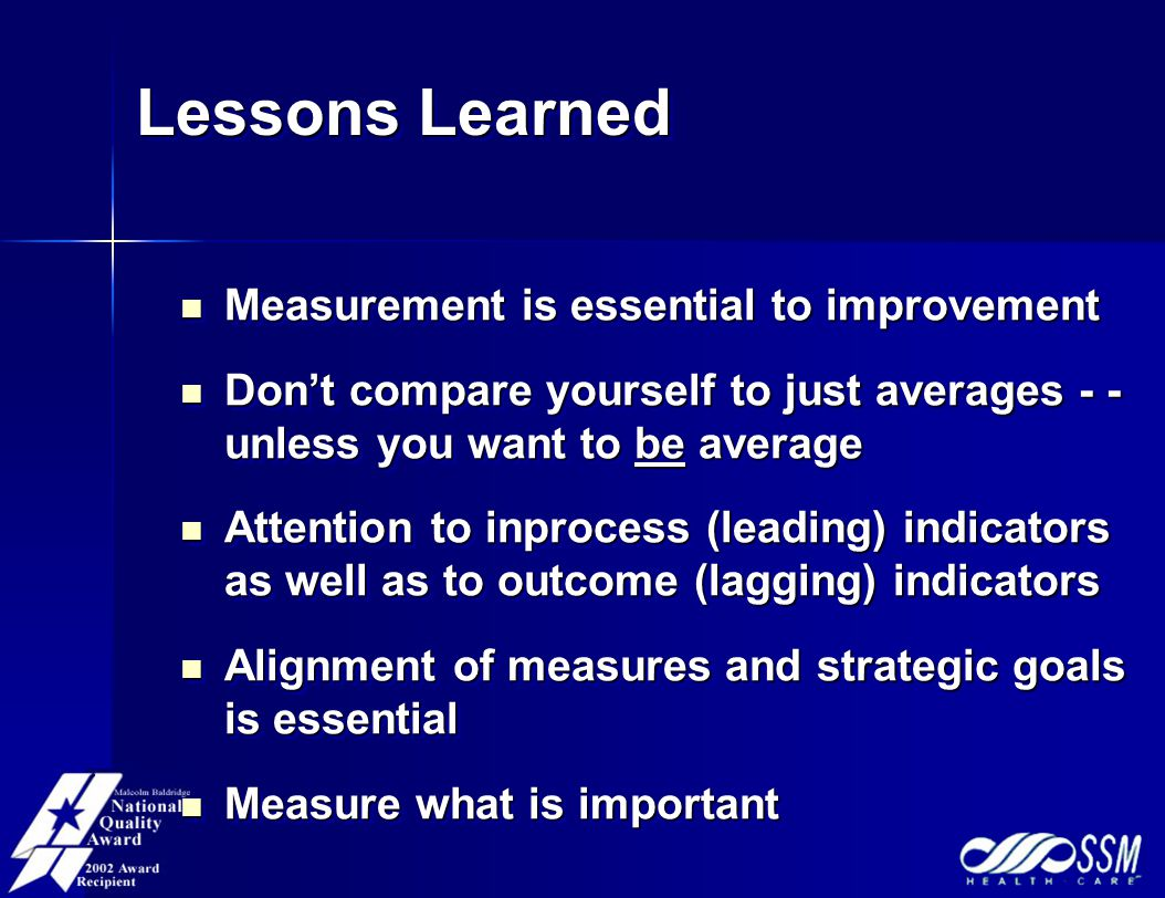 Lessons Learned Lessons Learned Measurement is essential to improvement Measurement is essential to improvement Don't compare yourself to just averages - - unless you want to be average Don't compare yourself to just averages - - unless you want to be average Attention to inprocess (leading) indicators as well as to outcome (lagging) indicators Attention to inprocess (leading) indicators as well as to outcome (lagging) indicators Alignment of measures and strategic goals is essential Alignment of measures and strategic goals is essential Measure what is important Measure what is important Measurement is essential to improvement Measurement is essential to improvement Don't compare yourself to just averages - - unless you want to be average Don't compare yourself to just averages - - unless you want to be average Attention to inprocess (leading) indicators as well as to outcome (lagging) indicators Attention to inprocess (leading) indicators as well as to outcome (lagging) indicators Alignment of measures and strategic goals is essential Alignment of measures and strategic goals is essential Measure what is important Measure what is important