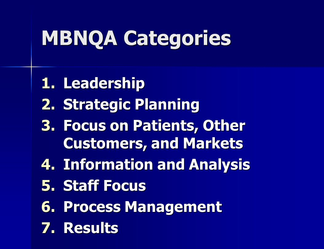 MBNQA Categories 1.Leadership 2.Strategic Planning 3.Focus on Patients, Other Customers, and Markets 4.Information and Analysis 5.Staff Focus 6.Process Management 7.Results