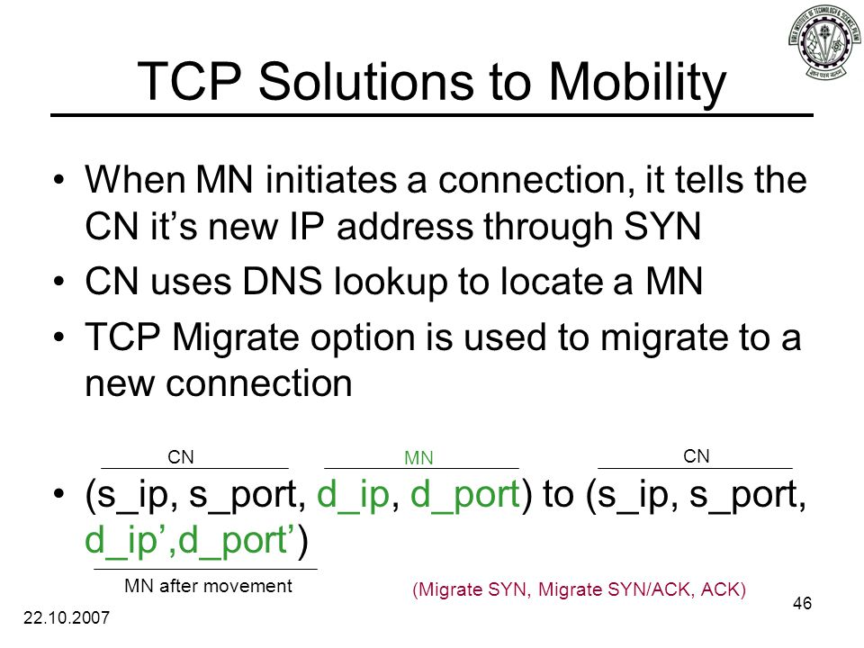 22.10.2007 46 TCP Solutions to Mobility When MN initiates a connection, it tells the CN it's new IP address through SYN CN uses DNS lookup to locate a MN TCP Migrate option is used to migrate to a new connection (s_ip, s_port, d_ip, d_port) to (s_ip, s_port, d_ip',d_port') CN MN CN MN after movement (Migrate SYN, Migrate SYN/ACK, ACK)