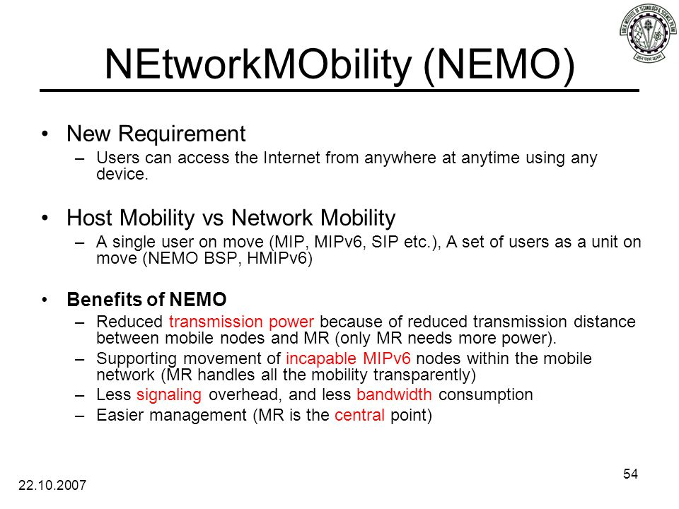 22.10.2007 54 NEtworkMObility (NEMO) New Requirement –Users can access the Internet from anywhere at anytime using any device.