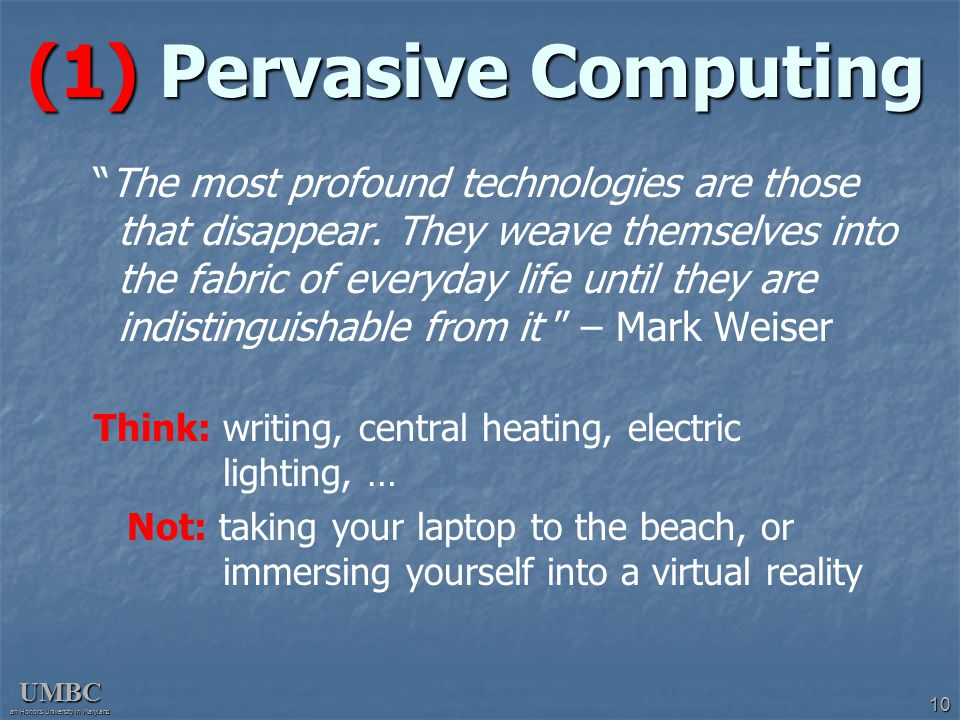 "UMBC an Honors University in Maryland 10 (1) Pervasive Computing ""The most profound technologies are those that disappear. They weave themselves into"