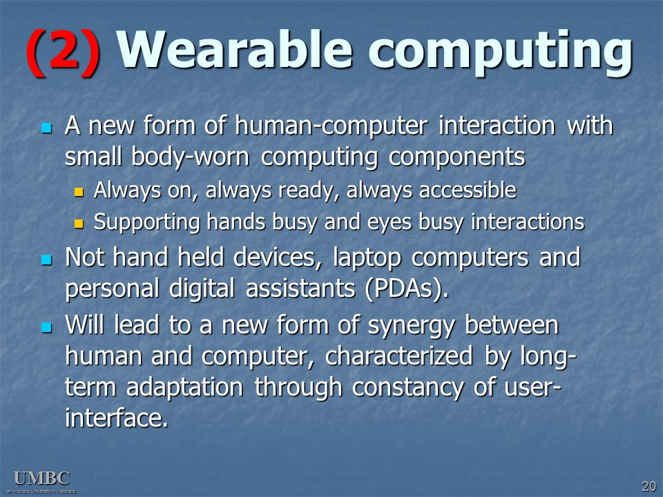 UMBC an Honors University in Maryland 20 (2) Wearable computing A new form of human-computer interaction with small body-worn computing components A n