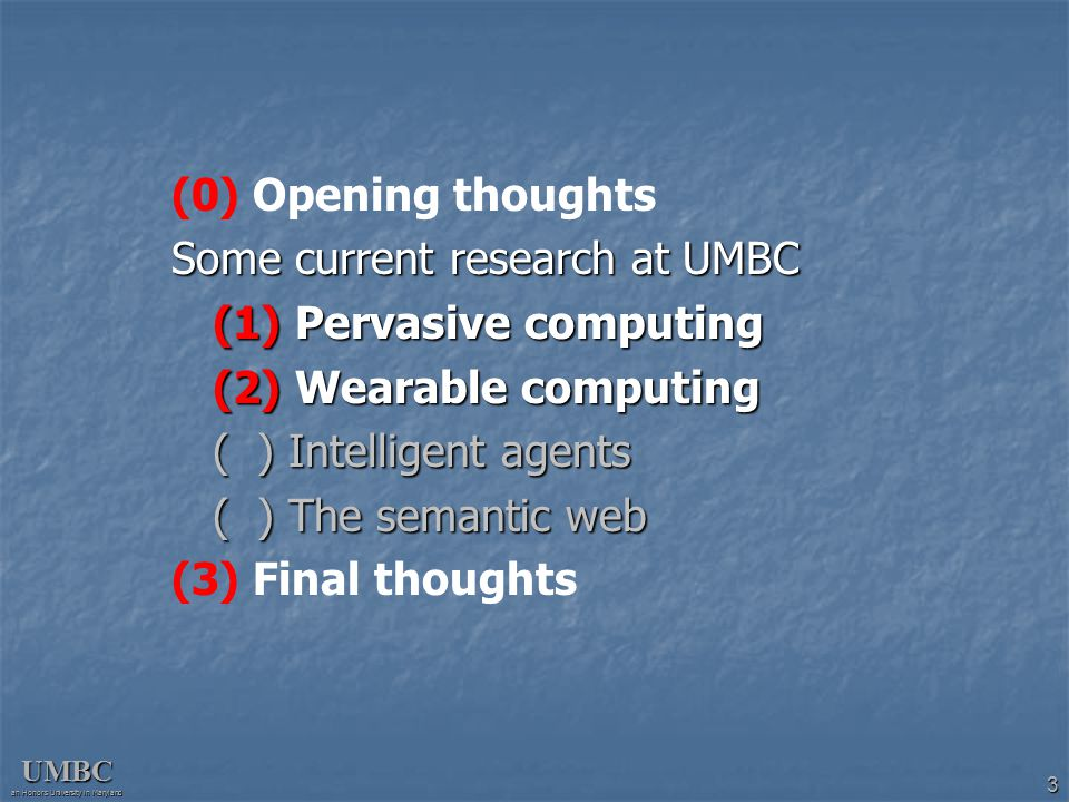 UMBC an Honors University in Maryland 3 (0) Opening thoughts Some current research at UMBC (1) Pervasive computing (2) Wearable computing ( ) Intellig