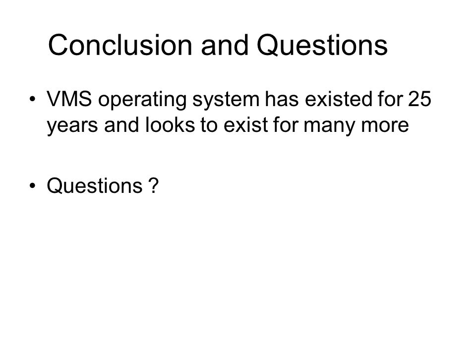 Conclusion and Questions VMS operating system has existed for 25 years and looks to exist for many more Questions