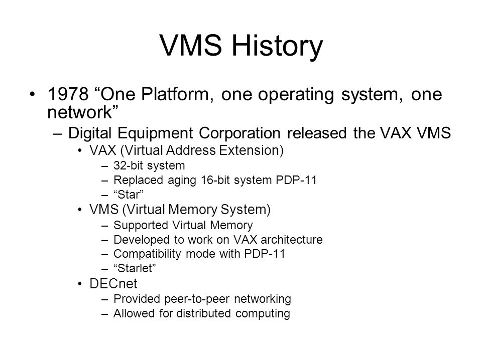 VMS History 1978 One Platform, one operating system, one network –Digital Equipment Corporation released the VAX VMS VAX (Virtual Address Extension) –32-bit system –Replaced aging 16-bit system PDP-11 – Star VMS (Virtual Memory System) –Supported Virtual Memory –Developed to work on VAX architecture –Compatibility mode with PDP-11 – Starlet DECnet –Provided peer-to-peer networking –Allowed for distributed computing