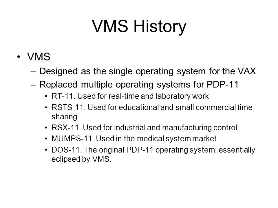 VMS History OpenVMS and VMS –Same operating system –VMS originally called VAX-11 VMS Referred to PDP-11 compatibility –VAX/VMS V2.0 –OpenVMS Renamed with Alpha systems (64-bit) OpenVMS V7.0 – Current Version –Official name OpenVMS VAX OpenVMS Alpha –Digital Equipment Corporation was bought by Compaq