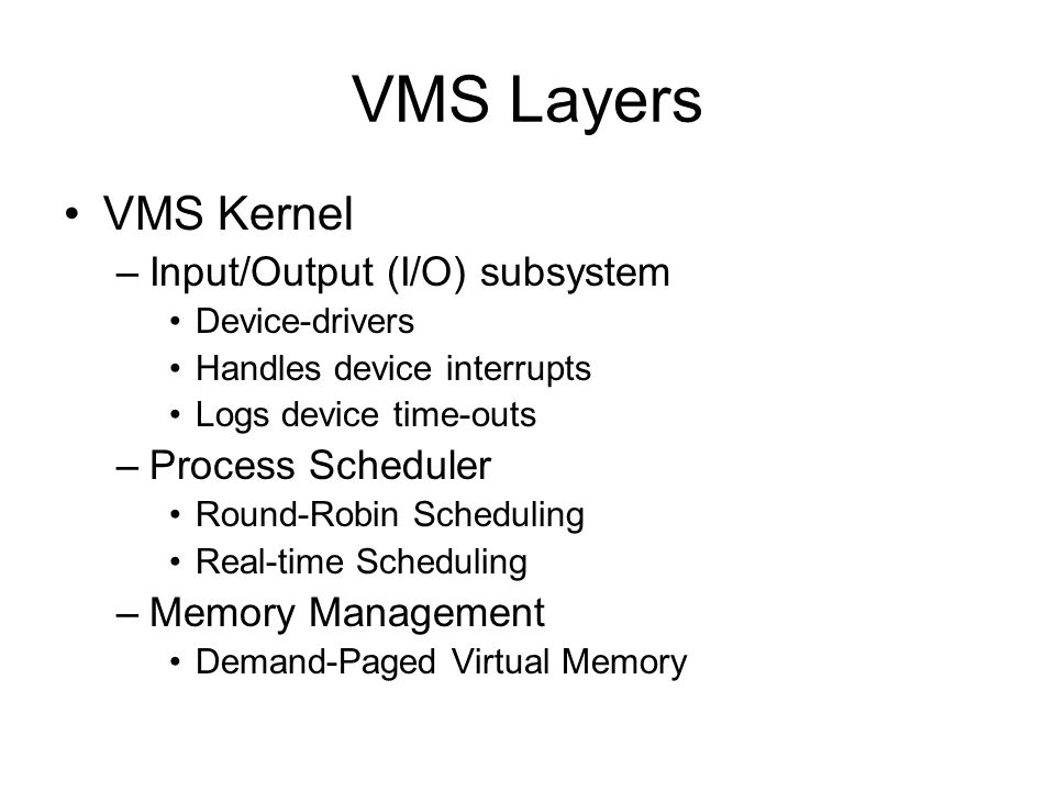 VMS Layers VMS Kernel –Input/Output (I/O) subsystem Device-drivers Handles device interrupts Logs device time-outs –Process Scheduler Round-Robin Scheduling Real-time Scheduling –Memory Management Demand-Paged Virtual Memory