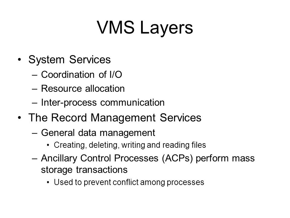 VMS Layers System Services –Coordination of I/O –Resource allocation –Inter-process communication The Record Management Services –General data management Creating, deleting, writing and reading files –Ancillary Control Processes (ACPs) perform mass storage transactions Used to prevent conflict among processes