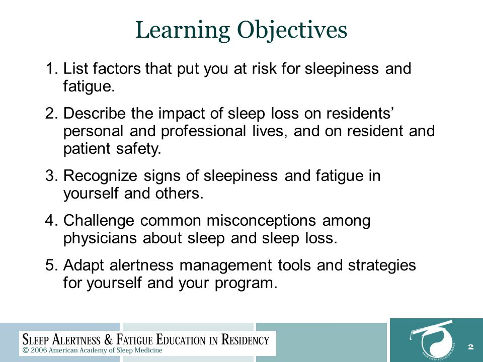 2 Learning Objectives 1.List factors that put you at risk for sleepiness and fatigue.