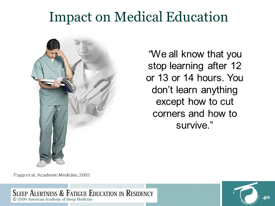 40 Impact on Medical Education We all know that you stop learning after 12 or 13 or 14 hours.