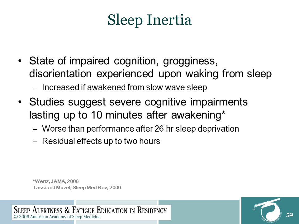 52 Sleep Inertia State of impaired cognition, grogginess, disorientation experienced upon waking from sleep –Increased if awakened from slow wave slee