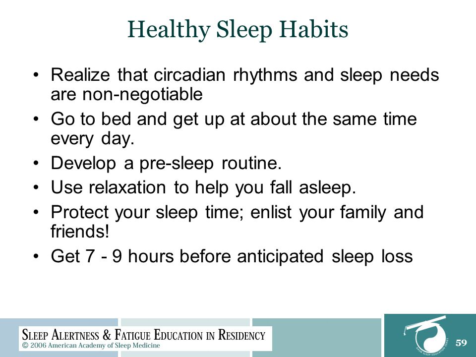 59 Healthy Sleep Habits Realize that circadian rhythms and sleep needs are non-negotiable Go to bed and get up at about the same time every day.