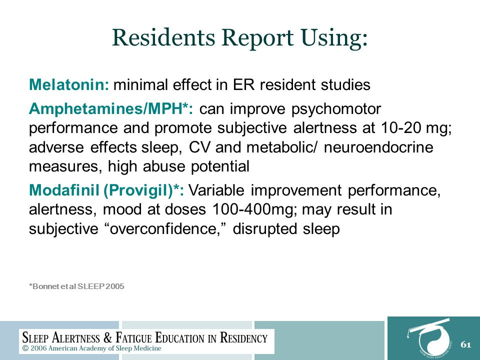 61 Residents Report Using: Melatonin: minimal effect in ER resident studies Amphetamines/MPH*: can improve psychomotor performance and promote subjective alertness at 10-20 mg; adverse effects sleep, CV and metabolic/ neuroendocrine measures, high abuse potential Modafinil (Provigil)*: Variable improvement performance, alertness, mood at doses 100-400mg; may result in subjective overconfidence, disrupted sleep *Bonnet et al SLEEP 2005