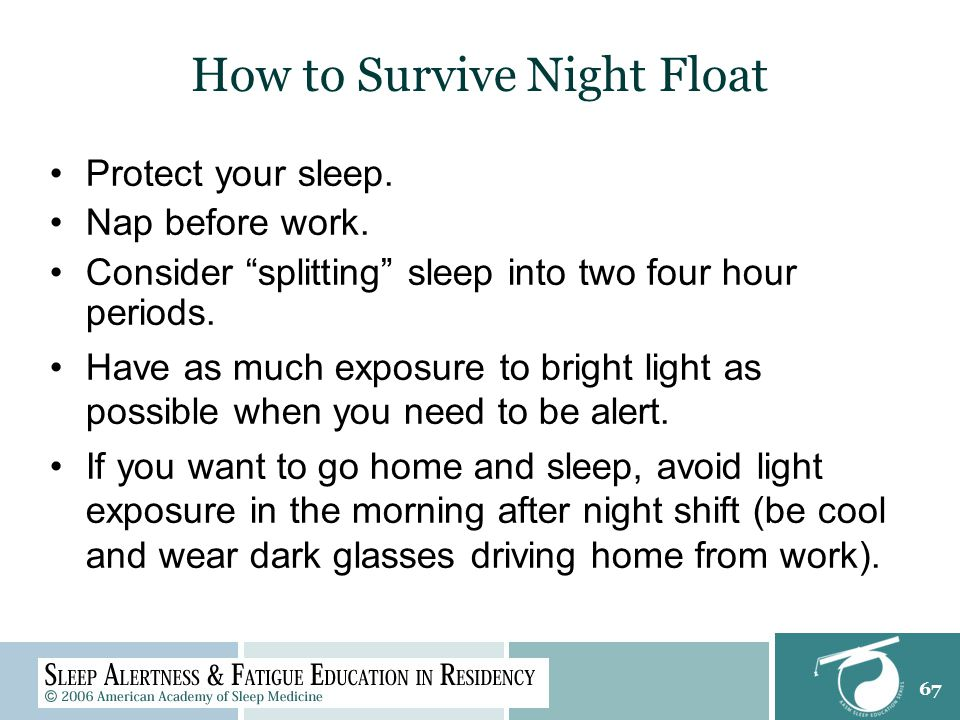 67 How to Survive Night Float Protect your sleep. Nap before work.
