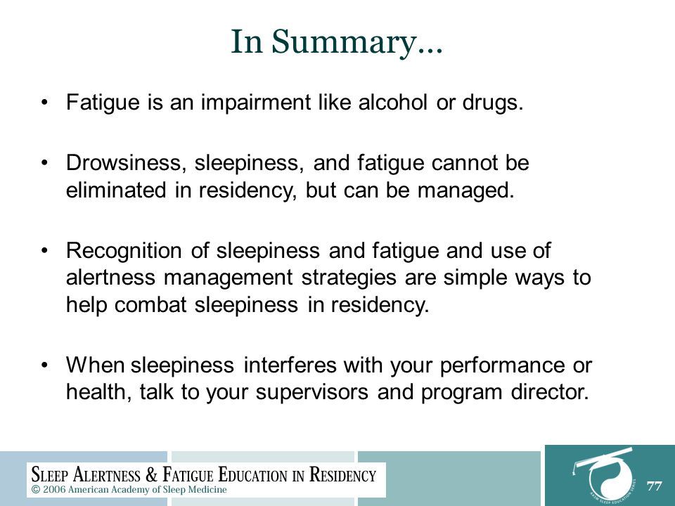 77 In Summary… Fatigue is an impairment like alcohol or drugs.